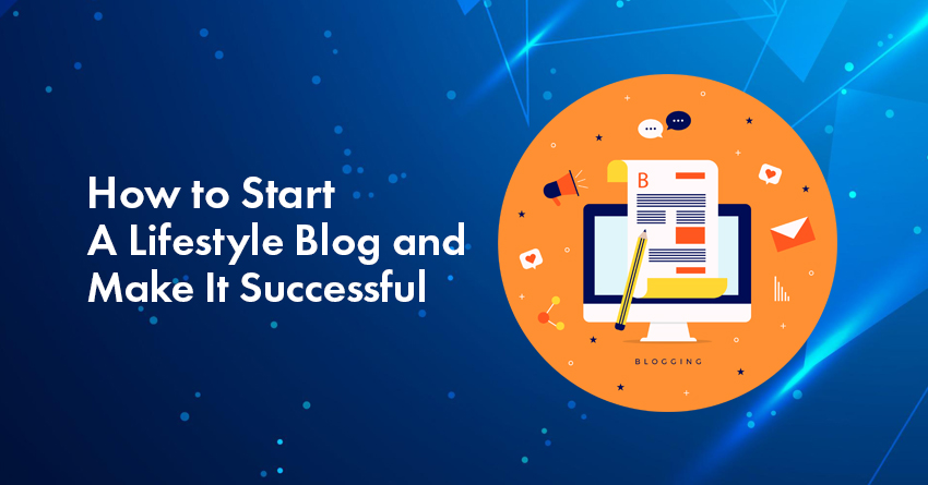 How to Start a Lifestyle Blog And Make It Successful In 2021? A Beginner's Guide