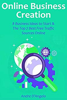 Online Business Creation (2016 bundle): 8 Business Ideas to Start & The Top 7 Best Free Traffic Sources Online