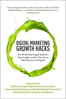 Digital Marketing Growth Hacks: The World's Best Digital Marketers Share Insights on How They Grew Their Businesses with Digital