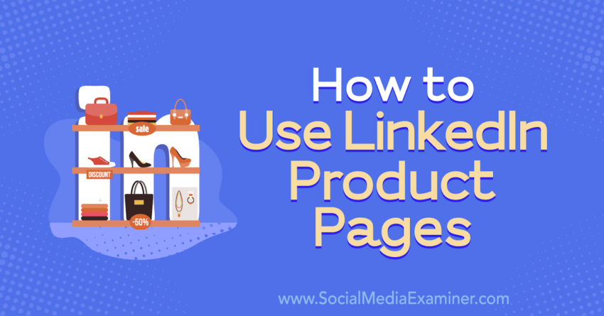 How to Use LinkedIn Product Pages : Social Media Examiner