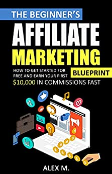 The 2021 Beginner's Affiliate Marketing Blueprint: How to Get Started For Free And Earn Your First $10,000 In Commissions Fast! (Make Money Online With Affiliate Marketing in 2021 Beginners Edition)