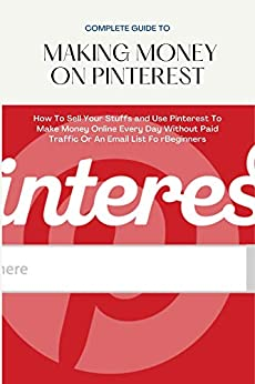 COMPLETE GUIDE TO MAKING MONEY ON PINTEREST: How To Sell Your Stuffs and Use Pinterest To Make Money Online Every Day Without Paid Traffic Or An Email List Fo rBeginners