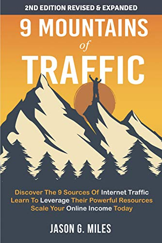9 Mountains Of Traffic: Discover The 9 Sources Of Internet Traffic   Learn To Leverage Their Powerful Resources   Scale Your Online Income Today