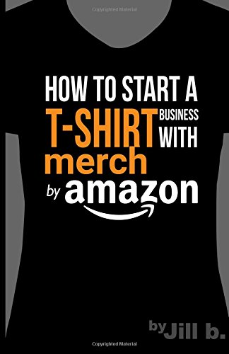 How to Start a T-Shirt Business on Merch by Amazon (Booklet): A Quick Guide to Researching, Designing & Selling Shirts Online