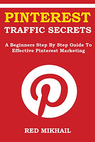 Pinterest Traffic Secrets 2016: A Beginners Step By Step Guide To Effective Pinterest Marketing