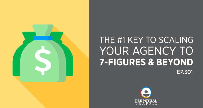 Perpetual Traffic | Episode 301: The #1 Key to Scaling Your Agency To 7-Figures & Beyond
