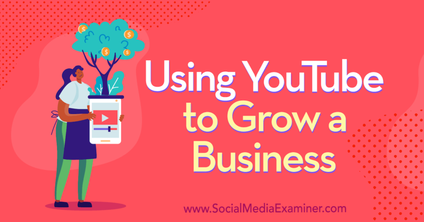 Using YouTube to Grow a Business : Social Media Examiner